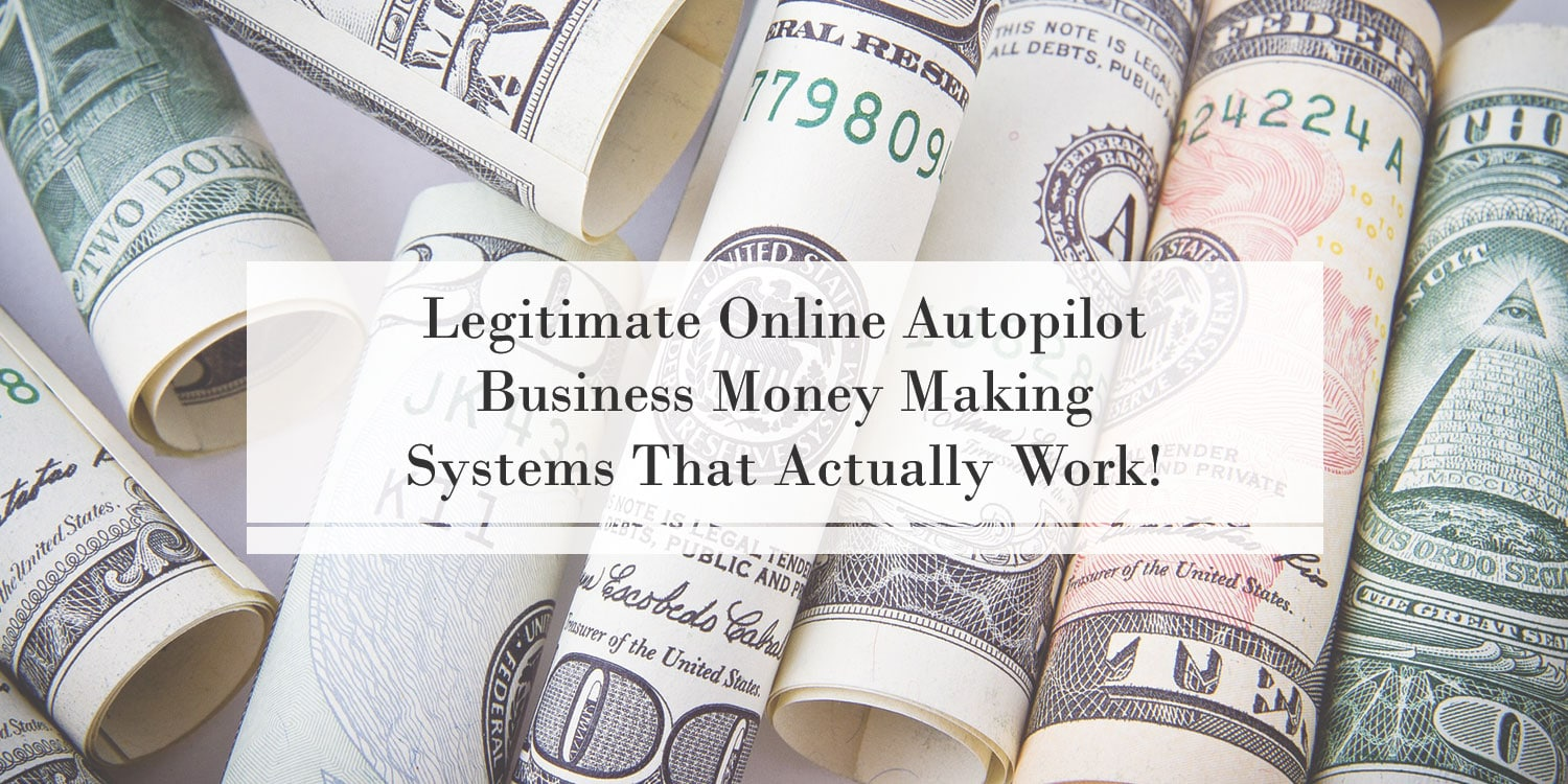 Legitimate Online Autopilot Business Money Making Systems That Actually Work!
