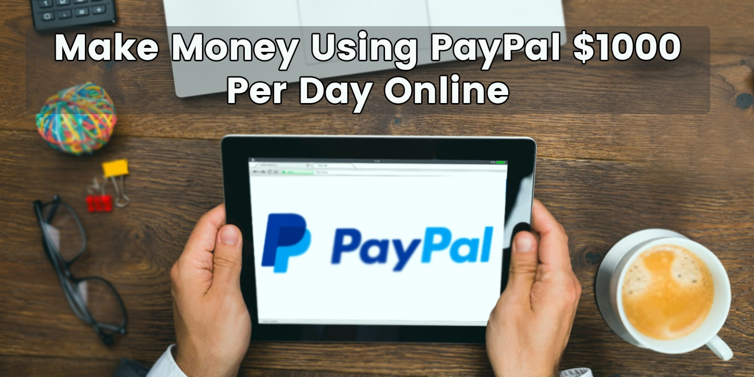 Make Money Using Paypal $1000 Per Day Online.