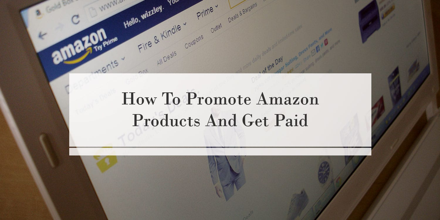 How To Promote Amazon Products And Get Paid