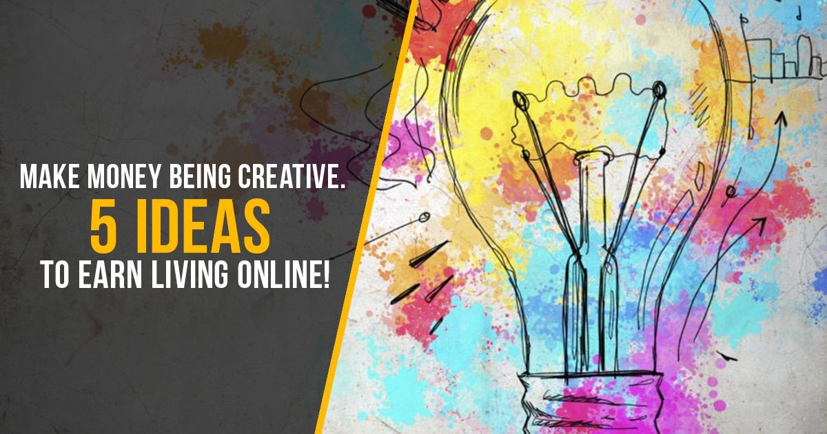 Make Money Being Creative. 5 Ideas To Earn Living Online!