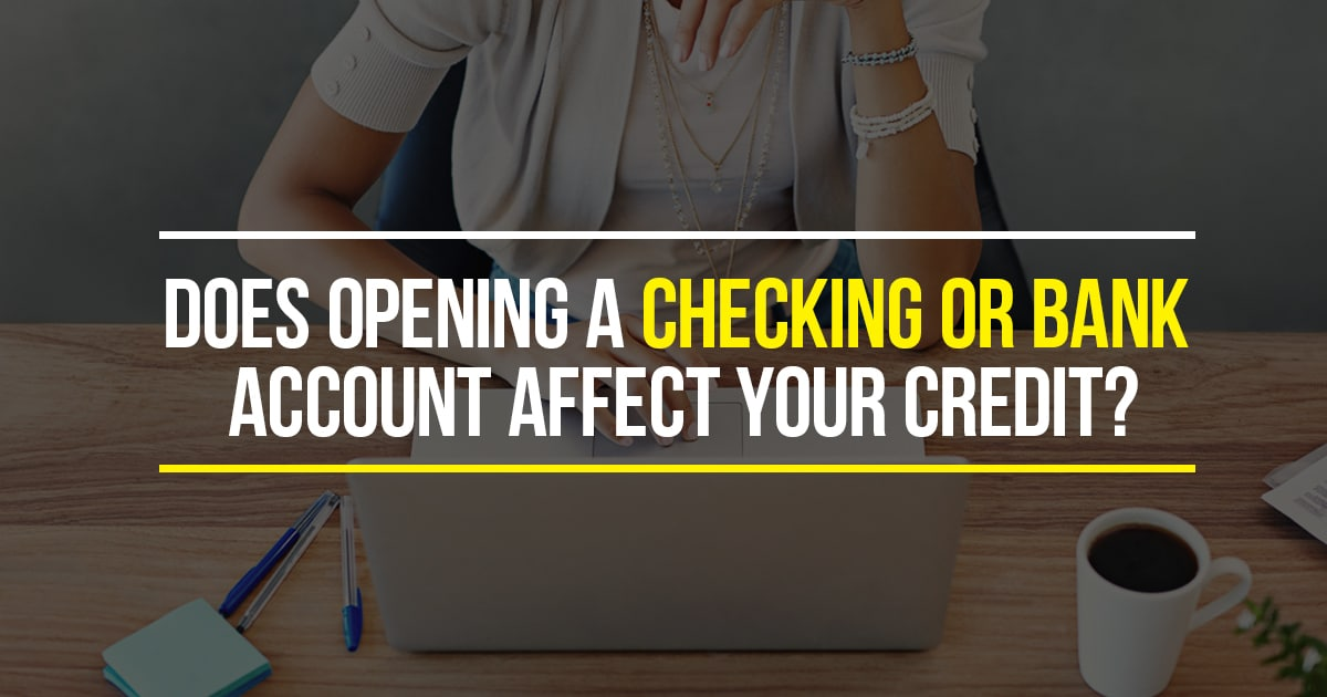 Does Opening A Checking Account Effect Your Credit