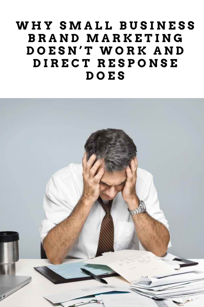 Why Small Business Brand Marketing Doesn't Work And Direct Response Does