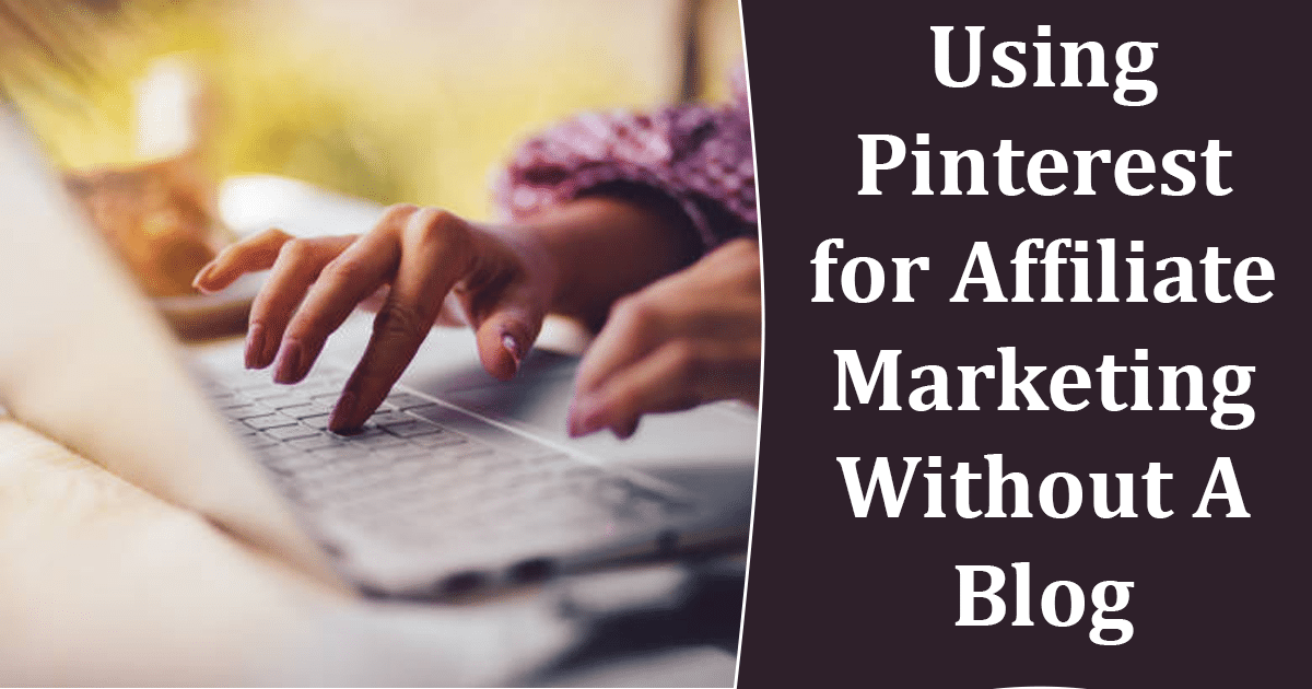 Pinterest for Affiliate Marketing Without A Blog