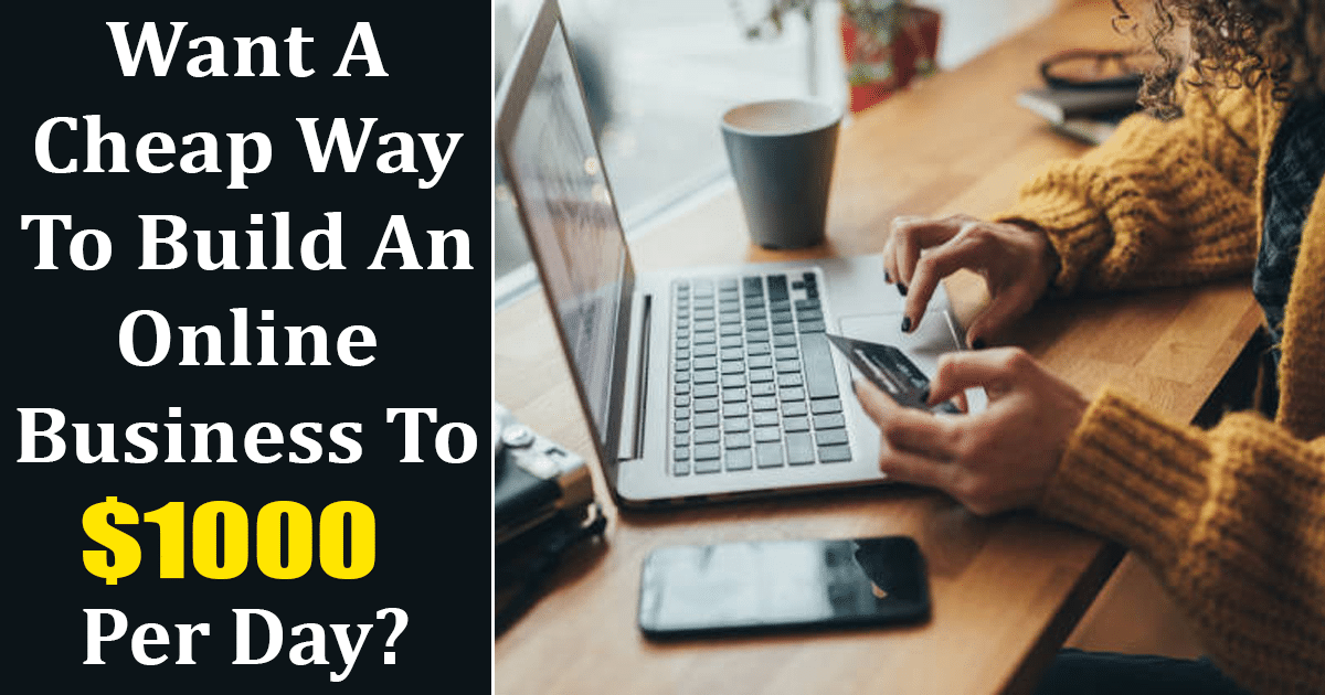 Want A Cheap Way To Build An Online Business To $1000 Per Day?