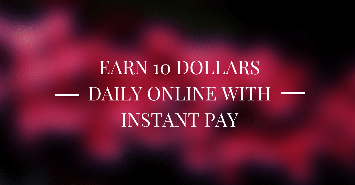 Earn 10 Dollars Daily Online With Instant Pay